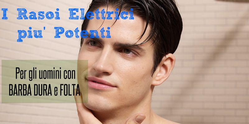 Rasoi elettrici Potenti: per barba dura e folta