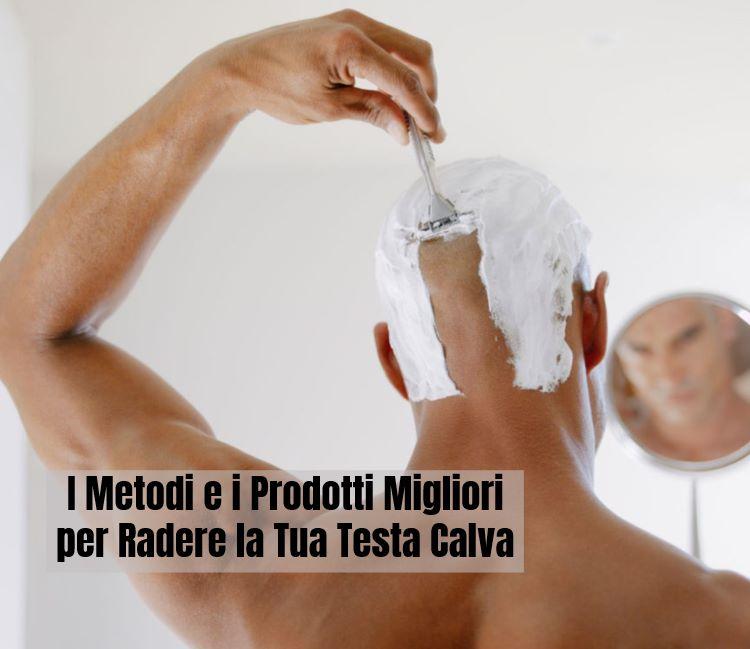 Metodi e prodotti migliori per radere la tua testa calva