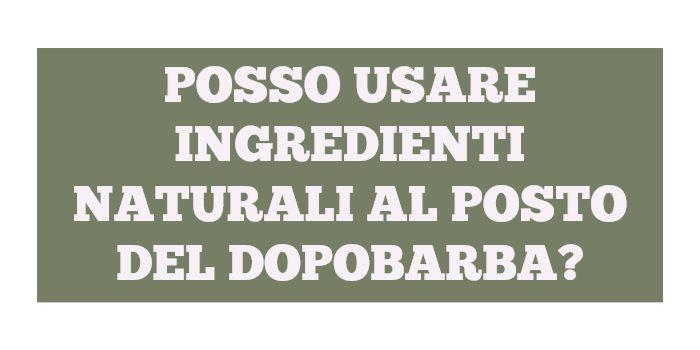 Posso usare ingredienti naturali (tipo Aloe Vera, aceto di mele) come dopobarba?